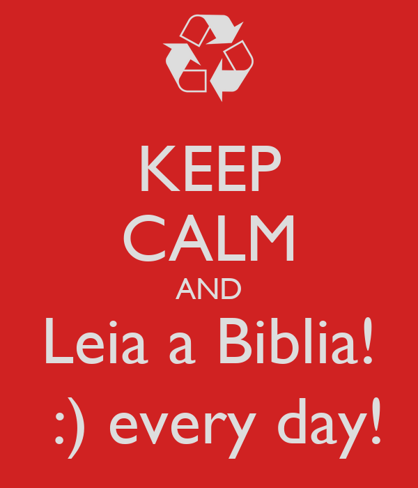 KEEP CALM AND Leia a Biblia!  :) every day!