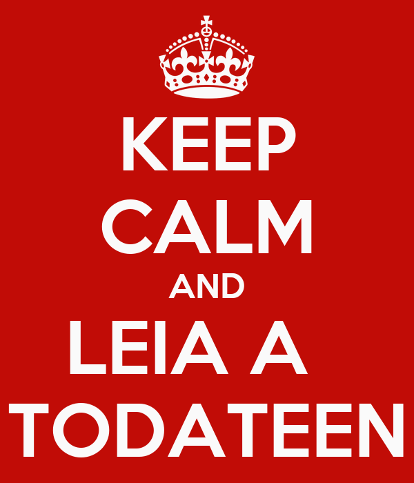 KEEP CALM AND LEIA A   TODATEEN