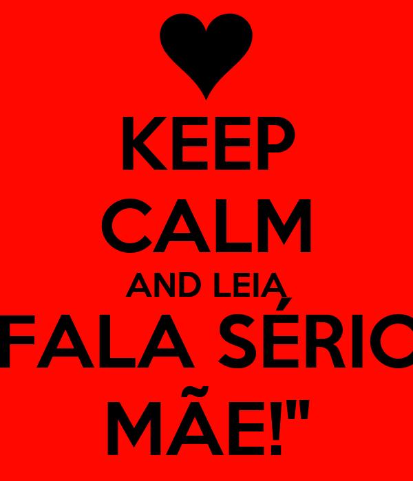 """KEEP CALM AND LEIA """"FALA SÉRIO, MÃE!"""""""