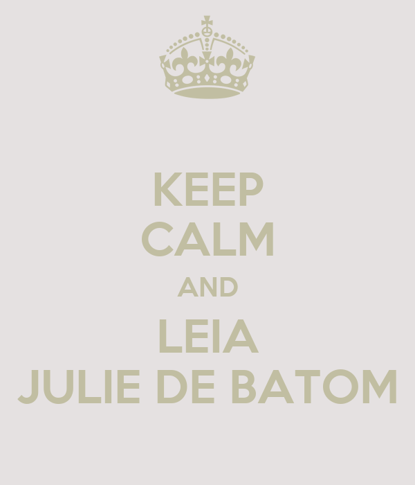 KEEP CALM AND LEIA JULIE DE BATOM