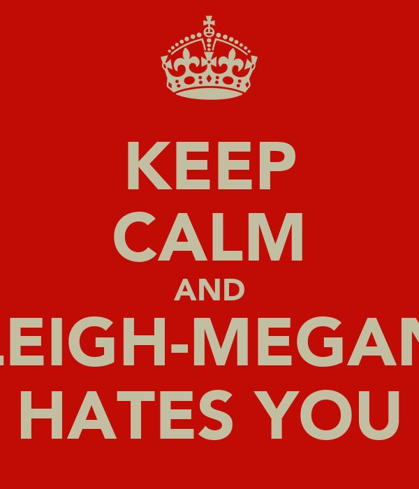 KEEP CALM AND LEIGH-MEGAN HATES YOU