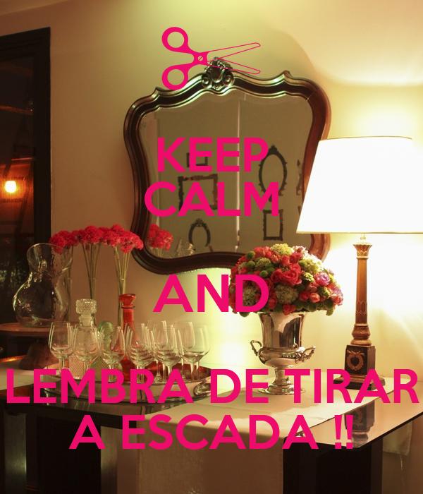 KEEP CALM AND LEMBRA DE TIRAR A ESCADA !!