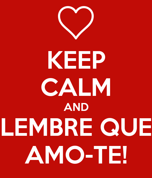 KEEP CALM AND LEMBRE QUE AMO-TE!