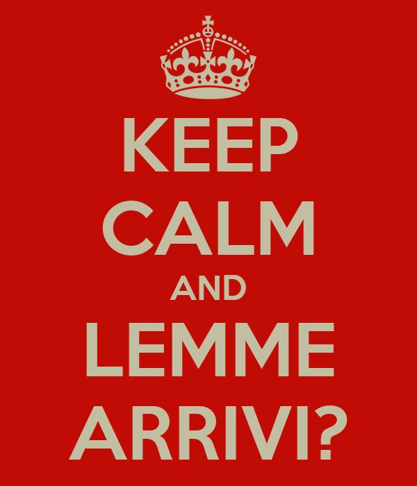 KEEP CALM AND LEMME ARRIVI?