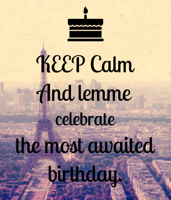 KEEP Calm And lemme celebrate the most awaited birthday.