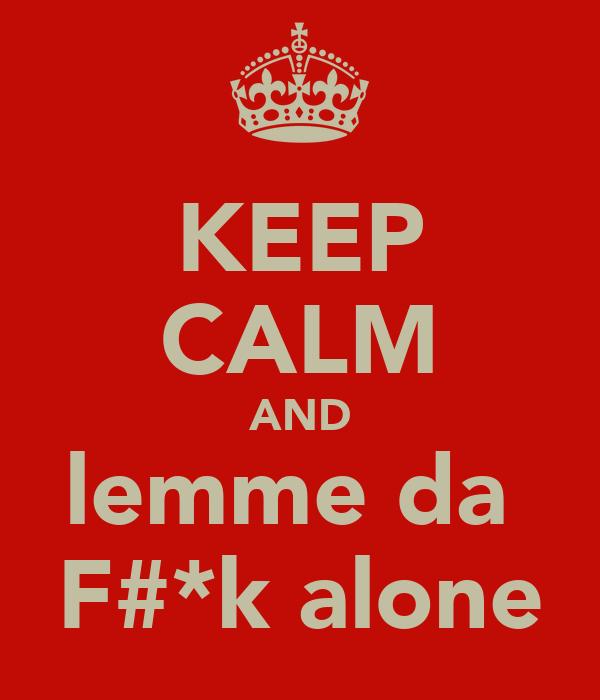 KEEP CALM AND lemme da  F#*k alone