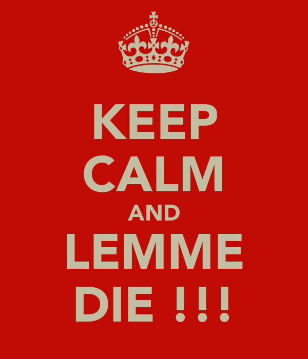 KEEP CALM AND LEMME DIE !!!
