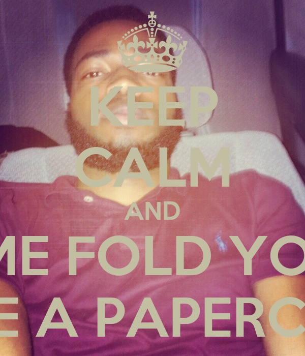 KEEP CALM AND LEMME FOLD YOU UP LIKE A PAPERCLIP
