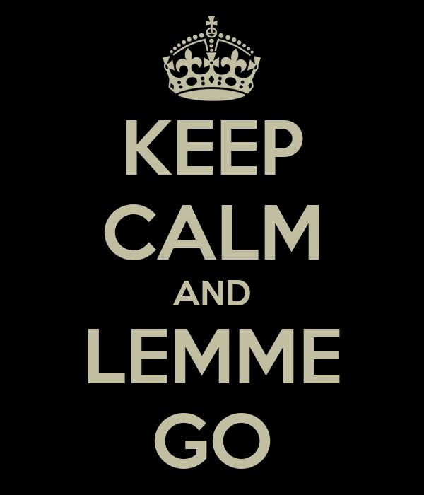KEEP CALM AND LEMME GO