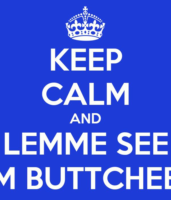 KEEP CALM AND LEMME SEE DEM BUTTCHEEKZ