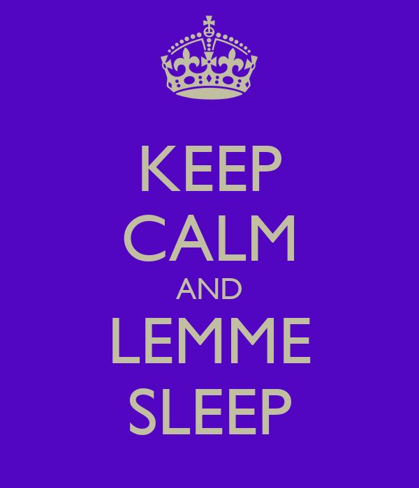 KEEP CALM AND LEMME SLEEP