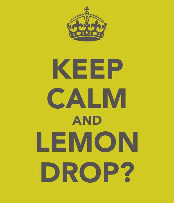 KEEP CALM AND LEMON DROP?