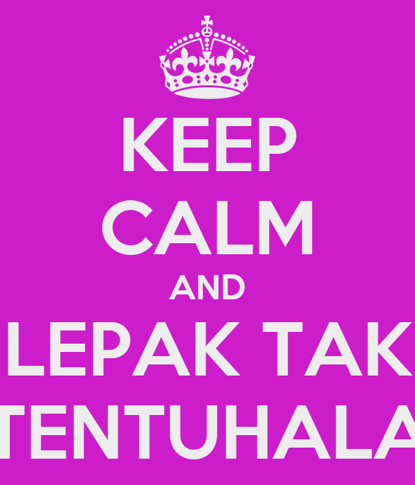 KEEP CALM AND LEPAK TAK TENTUHALA