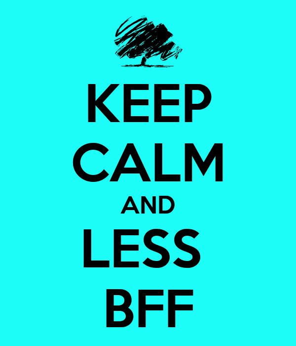 KEEP CALM AND LESS  BFF