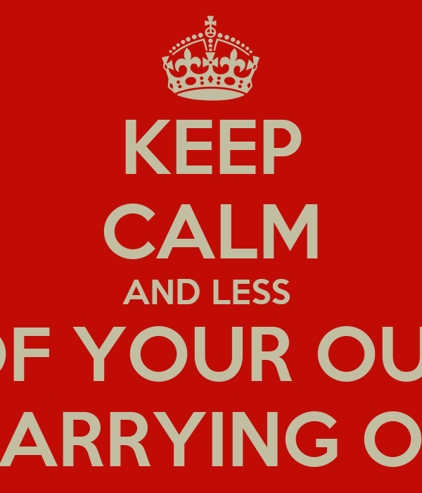KEEP CALM AND LESS  OF YOUR OUL CARRYING ON