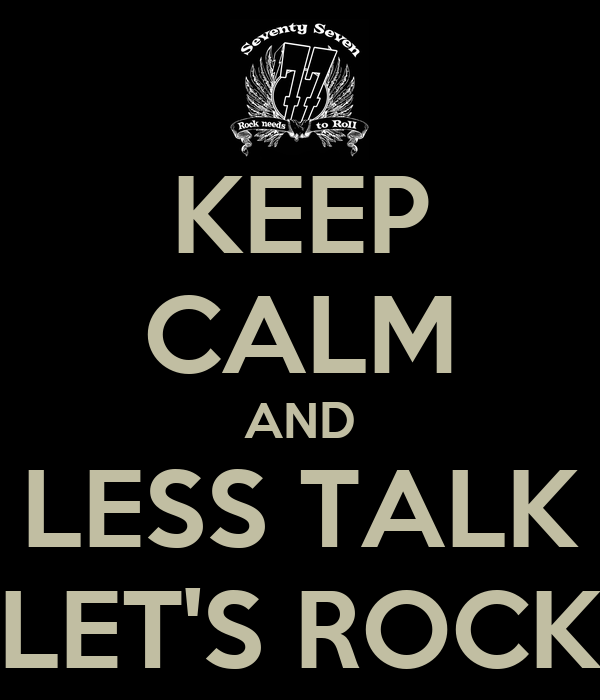 KEEP CALM AND LESS TALK LET'S ROCK