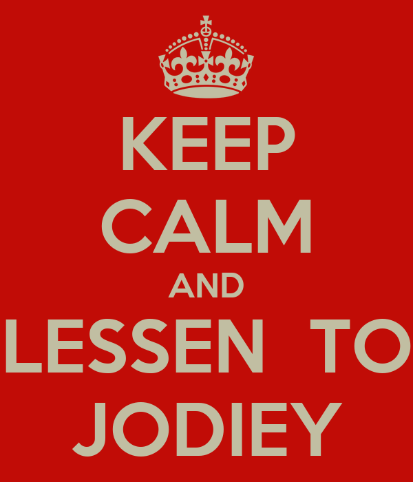KEEP CALM AND LESSEN  TO JODIEY