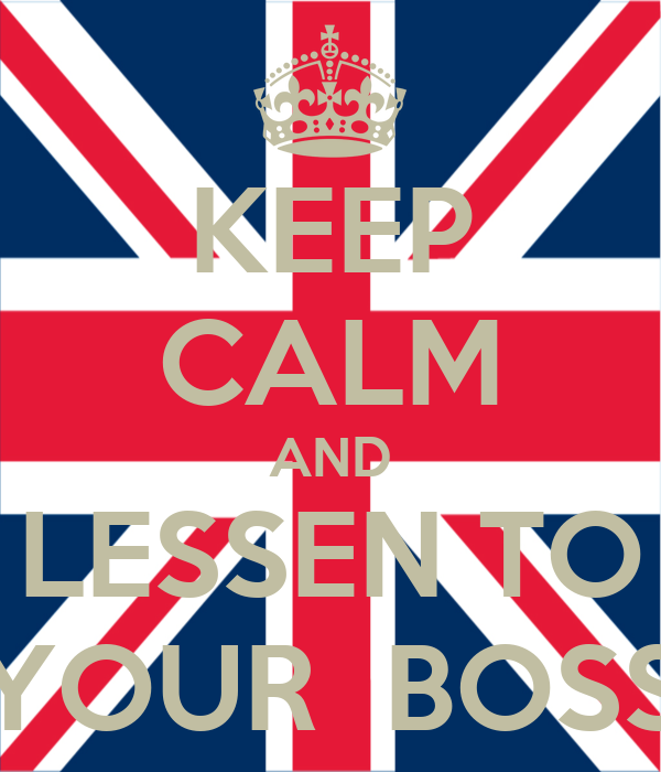 KEEP CALM AND LESSEN TO YOUR  BOSS
