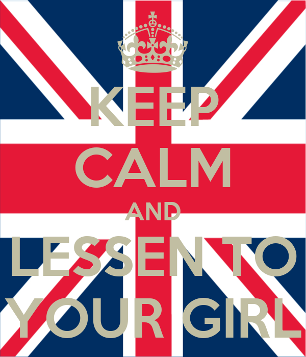 KEEP CALM AND LESSEN TO YOUR GIRL