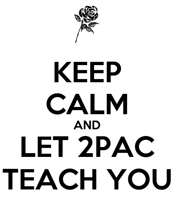 KEEP CALM AND LET 2PAC TEACH YOU