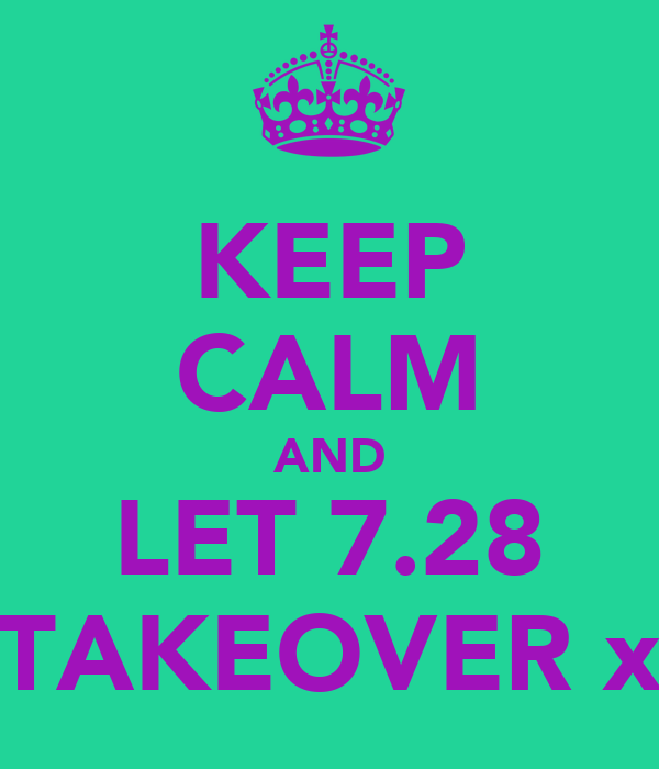 KEEP CALM AND LET 7.28 TAKEOVER x