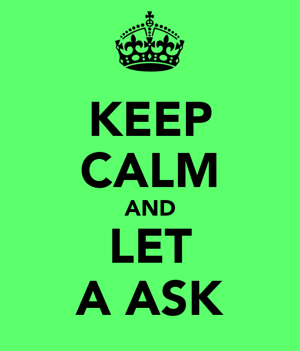 KEEP CALM AND LET A ASK