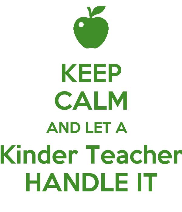 KEEP CALM AND LET A   Kinder Teacher HANDLE IT
