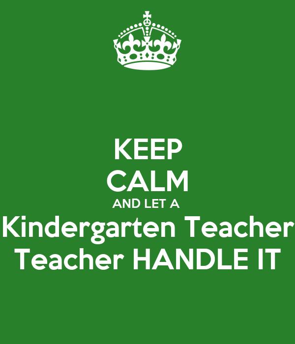 KEEP CALM AND LET A  Kindergarten Teacher Teacher HANDLE IT