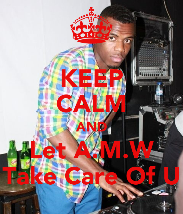 KEEP CALM AND Let A.M.W Take Care Of U