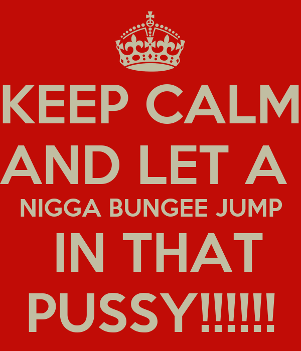 KEEP CALM AND LET A  NIGGA BUNGEE JUMP  IN THAT PUSSY!!!!!!