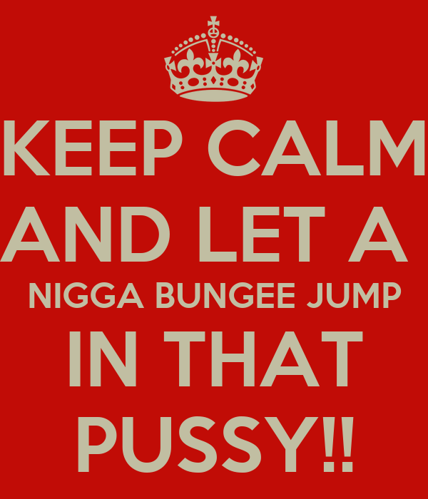 KEEP CALM AND LET A  NIGGA BUNGEE JUMP IN THAT PUSSY!!