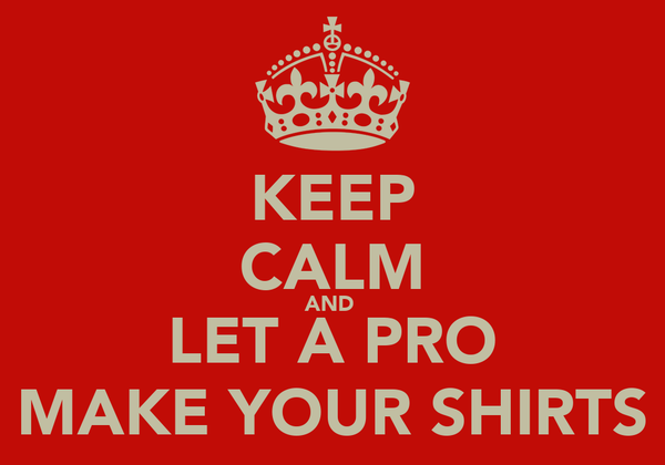 KEEP CALM AND  LET A PRO MAKE YOUR SHIRTS