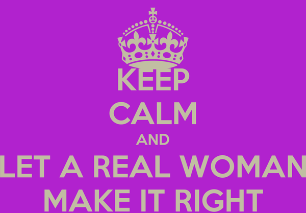 KEEP CALM AND LET A REAL WOMAN MAKE IT RIGHT