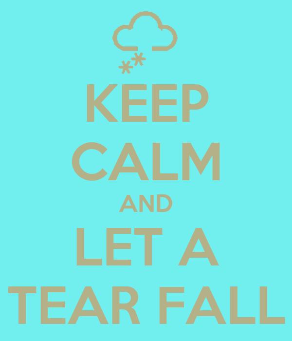 KEEP CALM AND LET A TEAR FALL