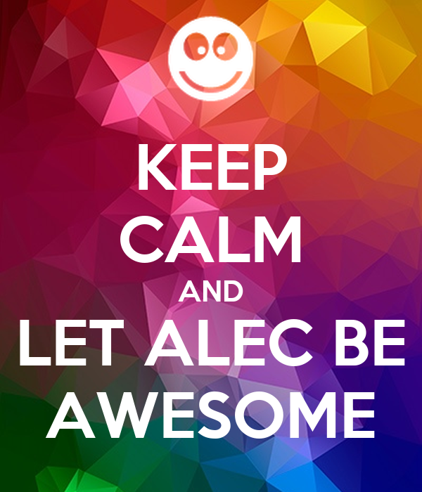 KEEP CALM AND LET ALEC BE AWESOME