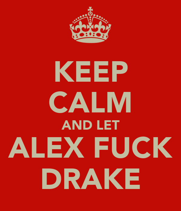 KEEP CALM AND LET ALEX FUCK DRAKE