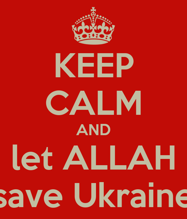 KEEP CALM AND let ALLAH save Ukraine