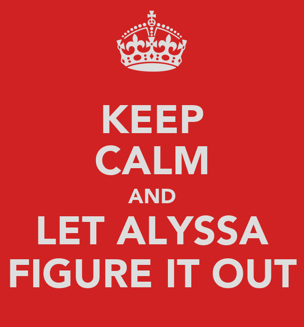 KEEP CALM AND LET ALYSSA FIGURE IT OUT