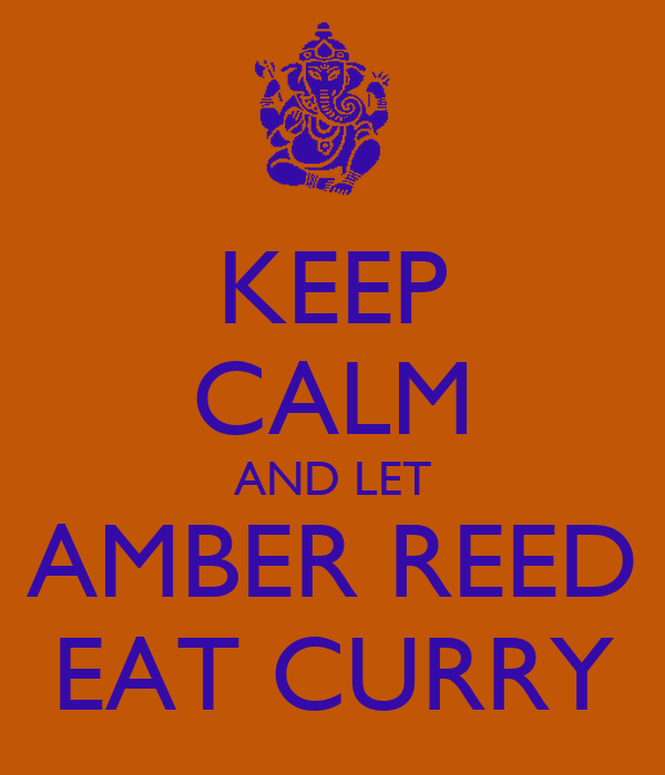 KEEP CALM AND LET AMBER REED EAT CURRY