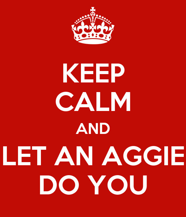 KEEP CALM AND LET AN AGGIE DO YOU