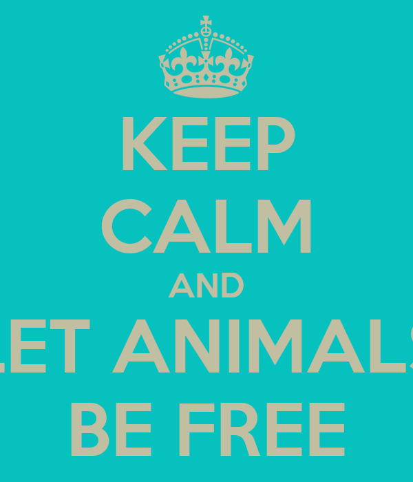 KEEP CALM AND LET ANIMALS BE FREE