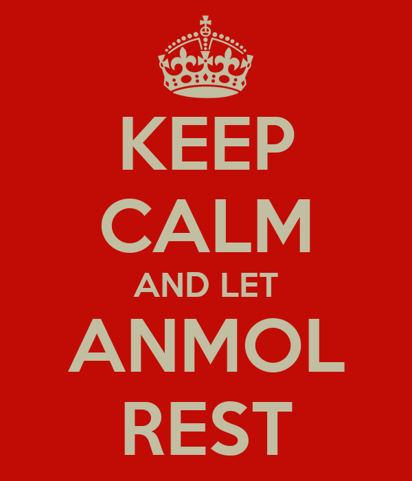 KEEP CALM AND LET ANMOL REST
