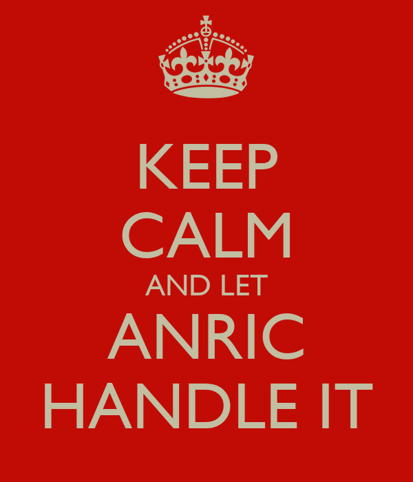 KEEP CALM AND LET ANRIC HANDLE IT