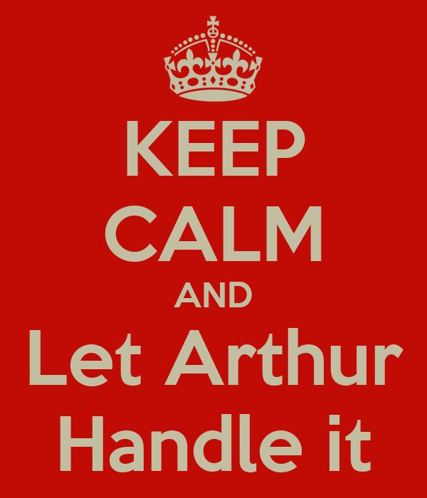 KEEP CALM AND Let Arthur Handle it