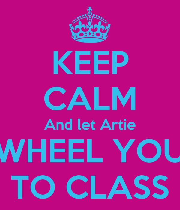 KEEP CALM And let Artie WHEEL YOU TO CLASS