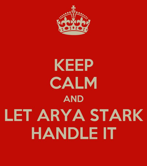 KEEP CALM AND LET ARYA STARK HANDLE IT