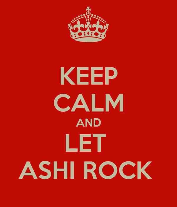 KEEP CALM AND LET  ASHI ROCK