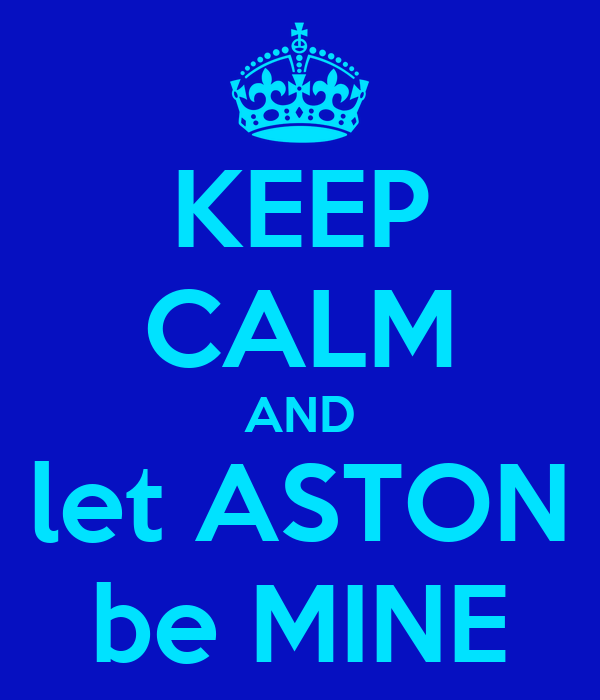 KEEP CALM AND let ASTON be MINE
