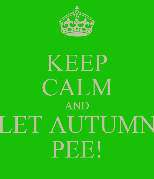 KEEP CALM AND LET AUTUMN PEE!