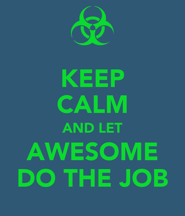 KEEP CALM AND LET AWESOME DO THE JOB